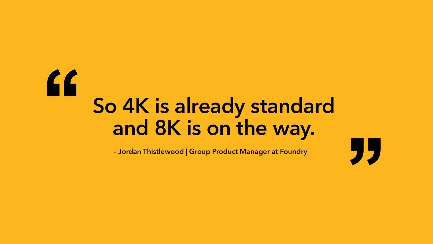 4k is already standard and 8k is on the way